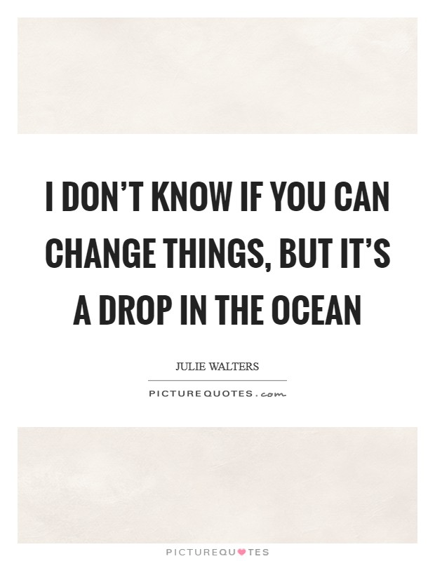 I don't know if you can change things, but it's a drop in the ocean Picture Quote #1