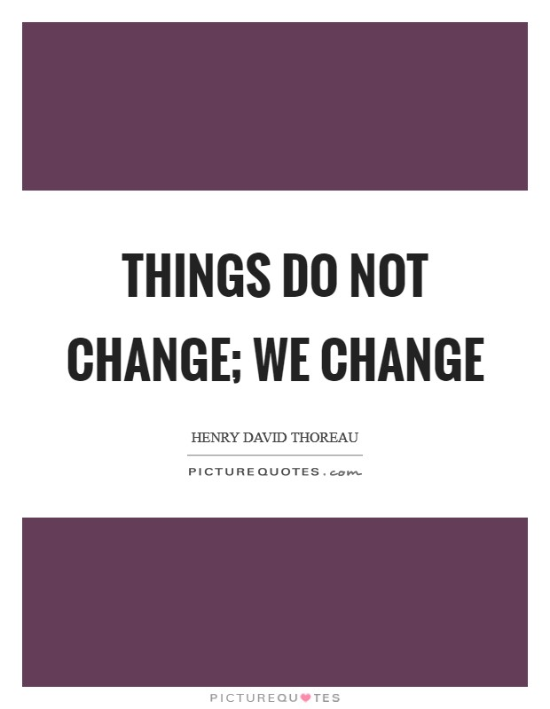 Things do not change; we change Picture Quote #1