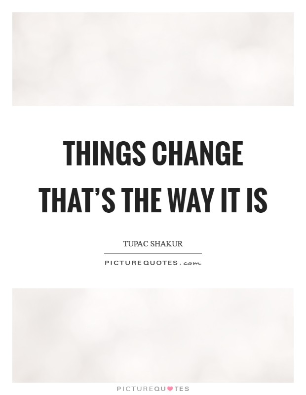 Things change that's the way it is Picture Quote #1