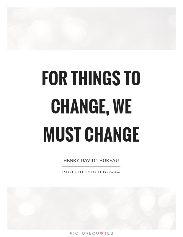 For things to change, we must change Picture Quote #1