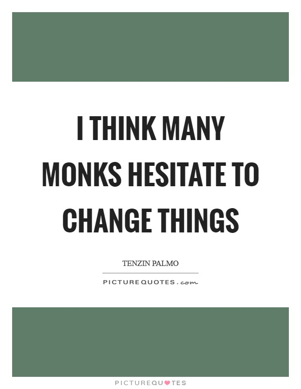 I think many monks hesitate to change things Picture Quote #1