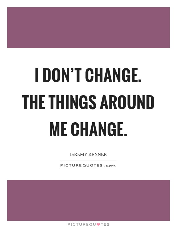 I don't change. The things around me change Picture Quote #1
