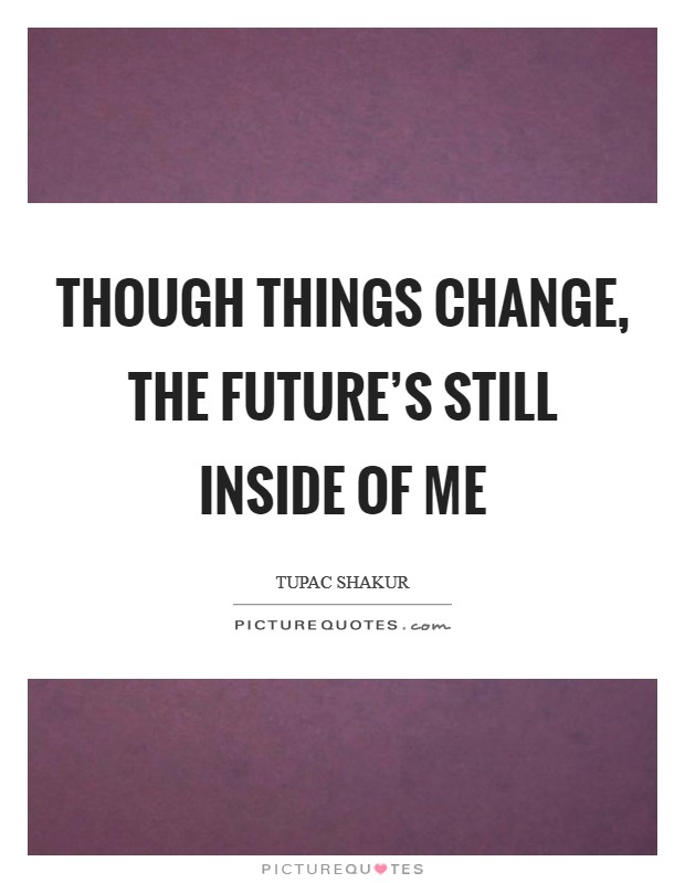 Though things change, the future's still inside of me Picture Quote #1