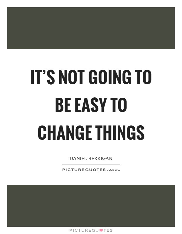 It's not going to be easy to change things Picture Quote #1