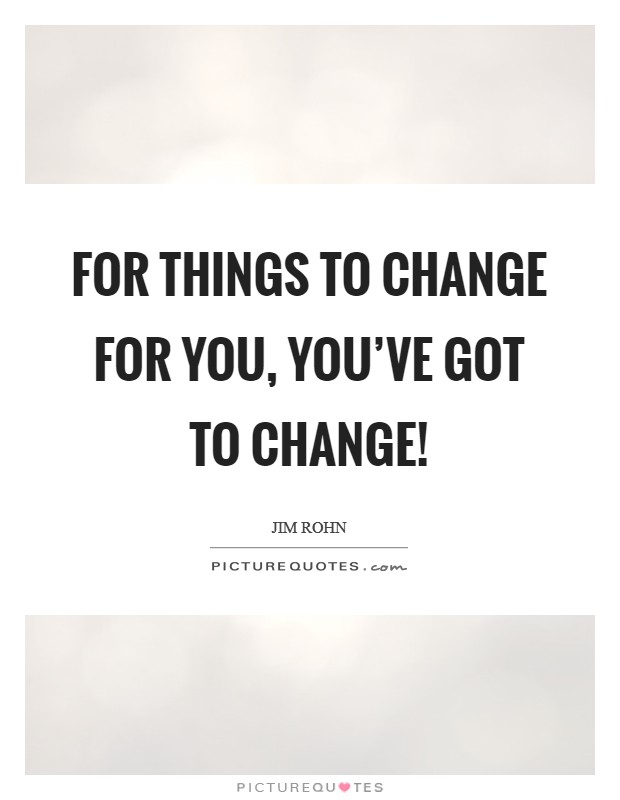 For things to change for you, you've got to change! Picture Quote #1