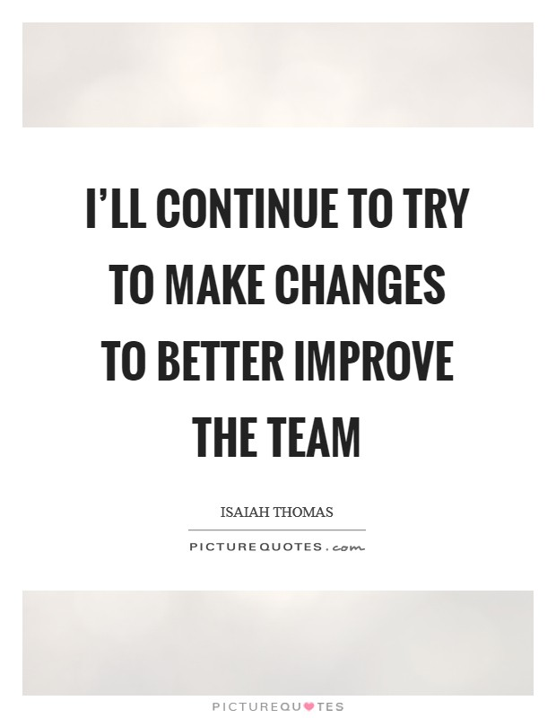 I'll continue to try to make changes to better improve the team Picture Quote #1