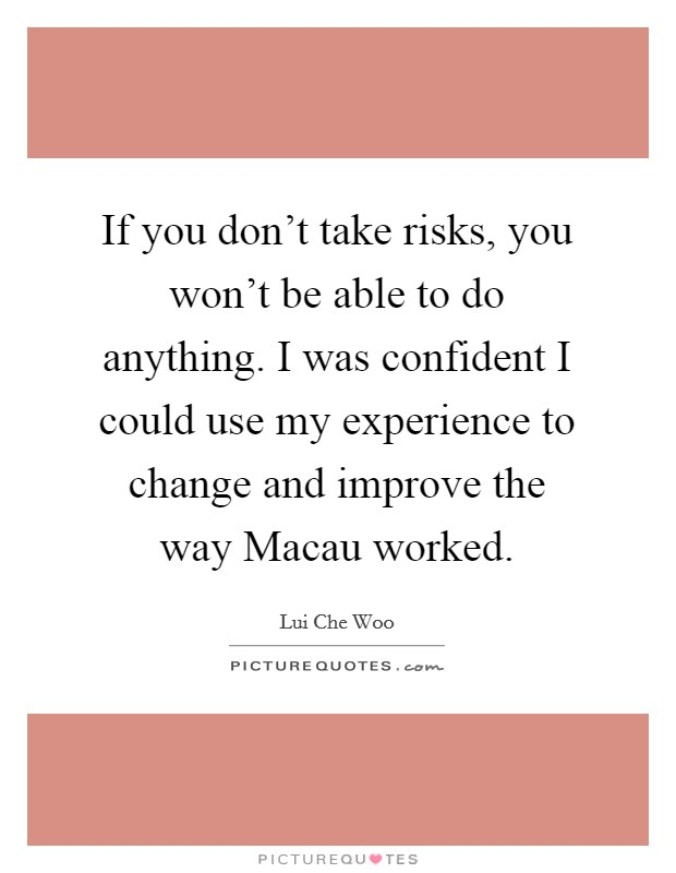 If you don't take risks, you won't be able to do anything. I was confident I could use my experience to change and improve the way Macau worked Picture Quote #1