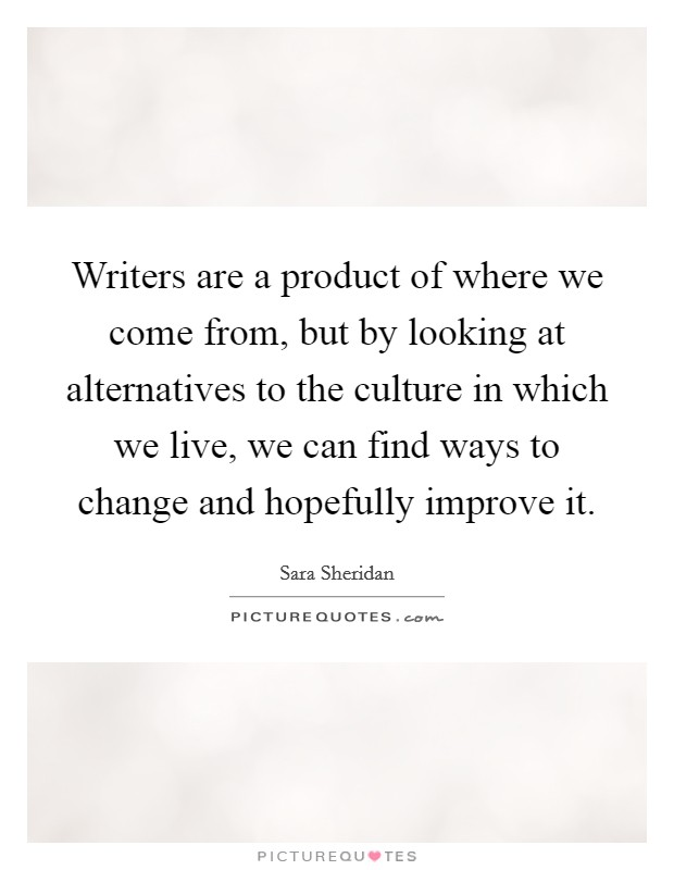 Writers are a product of where we come from, but by looking at alternatives to the culture in which we live, we can find ways to change and hopefully improve it Picture Quote #1