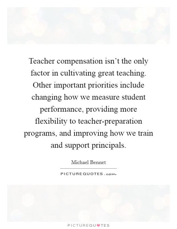 Teacher compensation isn't the only factor in cultivating great teaching. Other important priorities include changing how we measure student performance, providing more flexibility to teacher-preparation programs, and improving how we train and support principals Picture Quote #1