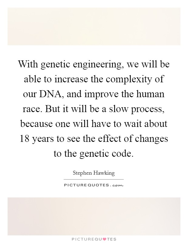 With genetic engineering, we will be able to increase the complexity of our DNA, and improve the human race. But it will be a slow process, because one will have to wait about 18 years to see the effect of changes to the genetic code Picture Quote #1