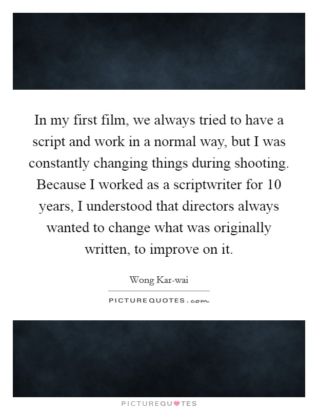 In my first film, we always tried to have a script and work in a normal way, but I was constantly changing things during shooting. Because I worked as a scriptwriter for 10 years, I understood that directors always wanted to change what was originally written, to improve on it Picture Quote #1