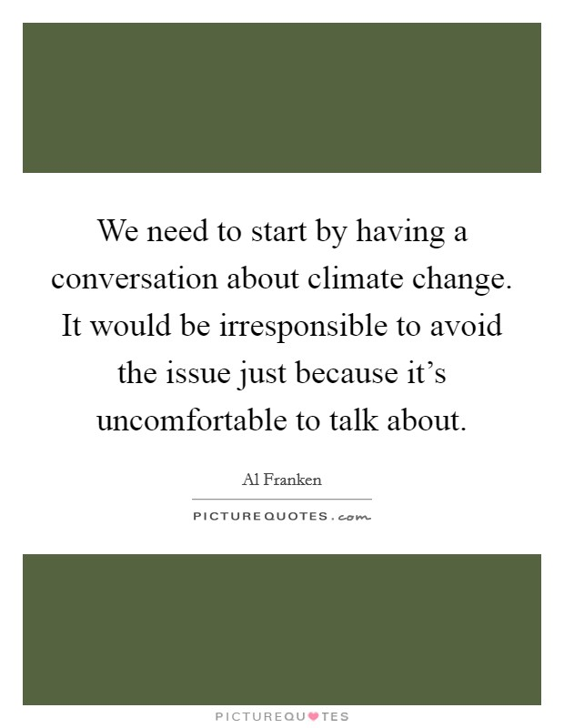 We need to start by having a conversation about climate change. It would be irresponsible to avoid the issue just because it's uncomfortable to talk about Picture Quote #1