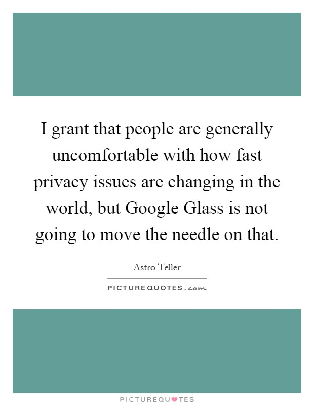 I grant that people are generally uncomfortable with how fast privacy issues are changing in the world, but Google Glass is not going to move the needle on that Picture Quote #1