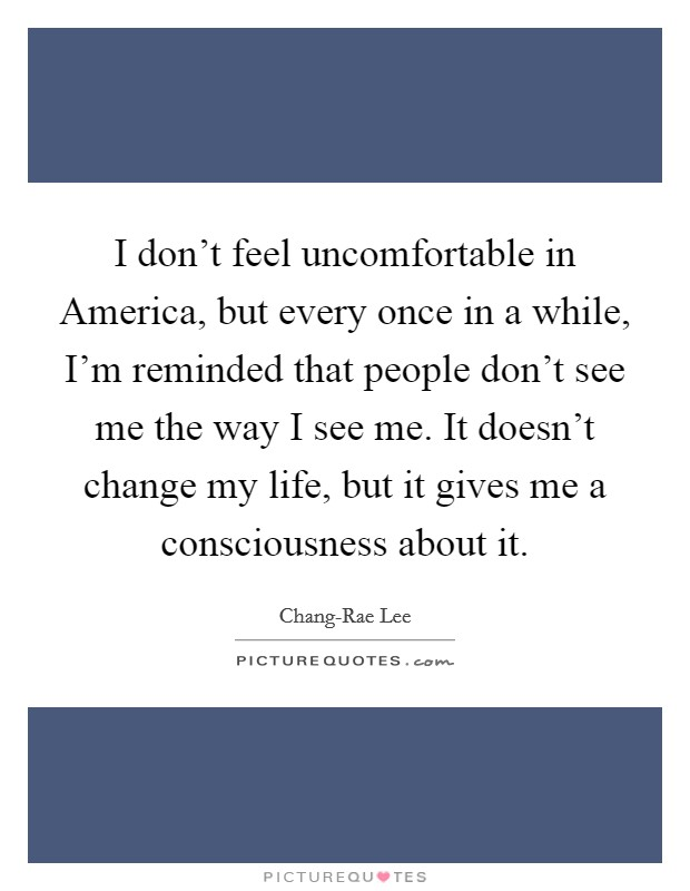 I don't feel uncomfortable in America, but every once in a while, I'm reminded that people don't see me the way I see me. It doesn't change my life, but it gives me a consciousness about it Picture Quote #1