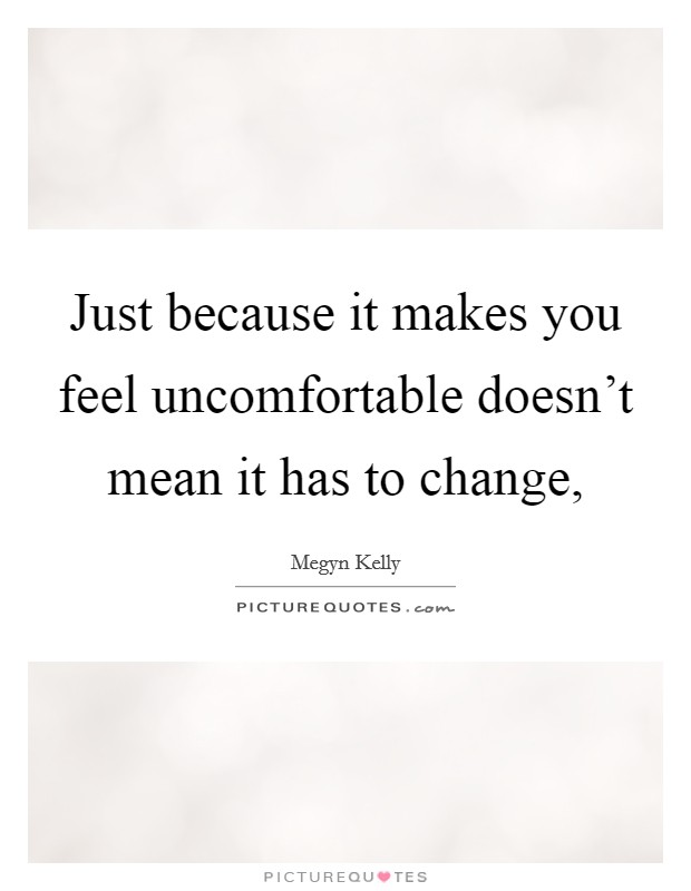 Just because it makes you feel uncomfortable doesn't mean it has to change, Picture Quote #1