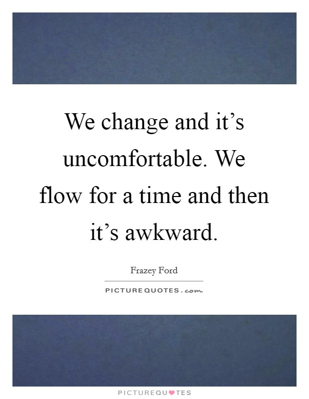 We change and it's uncomfortable. We flow for a time and then it's awkward Picture Quote #1
