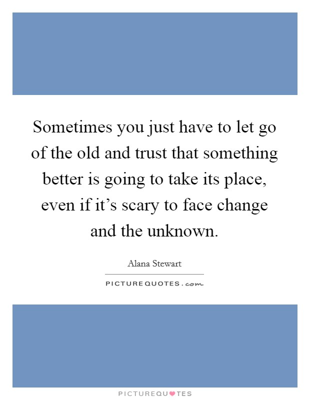 Sometimes you just have to let go of the old and trust that something better is going to take its place, even if it's scary to face change and the unknown Picture Quote #1
