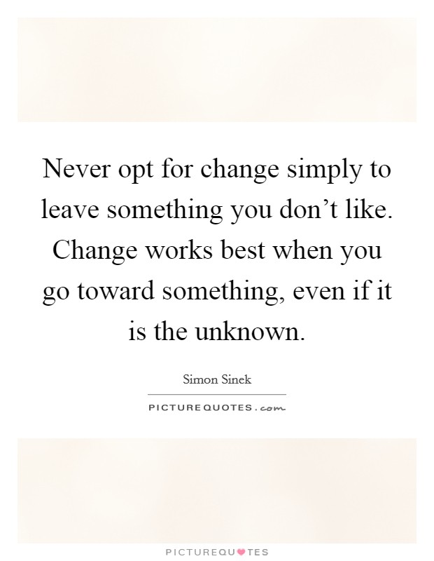 Never opt for change simply to leave something you don't like. Change works best when you go toward something, even if it is the unknown Picture Quote #1