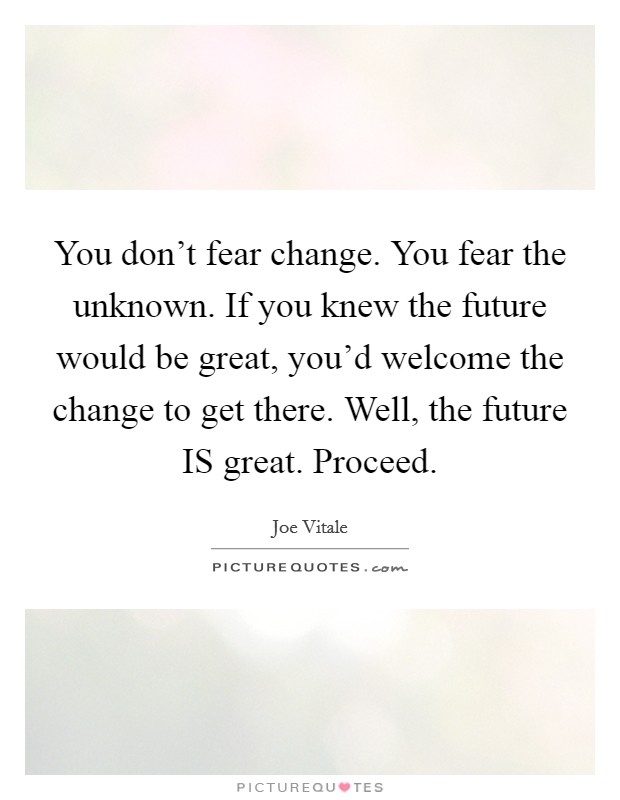 You don't fear change. You fear the unknown. If you knew the future would be great, you'd welcome the change to get there. Well, the future IS great. Proceed Picture Quote #1