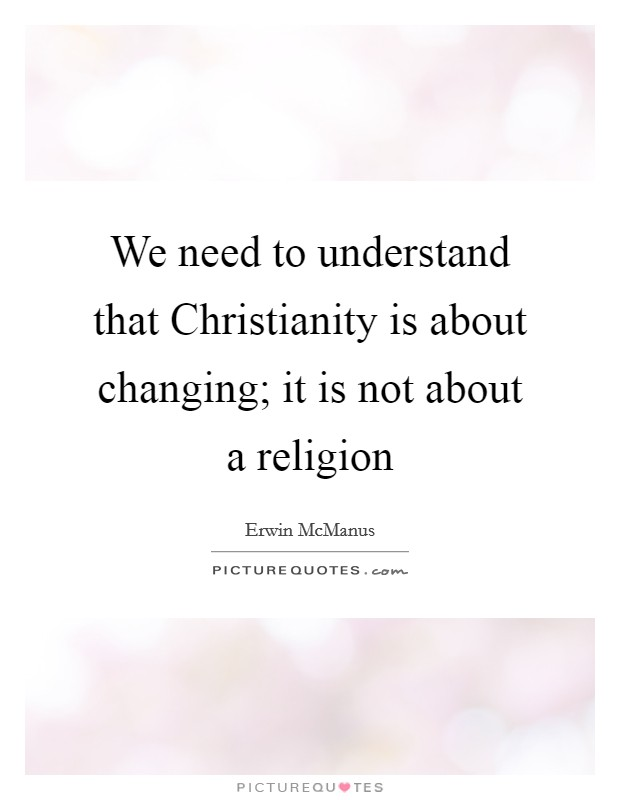 We need to understand that Christianity is about changing; it is not about a religion Picture Quote #1