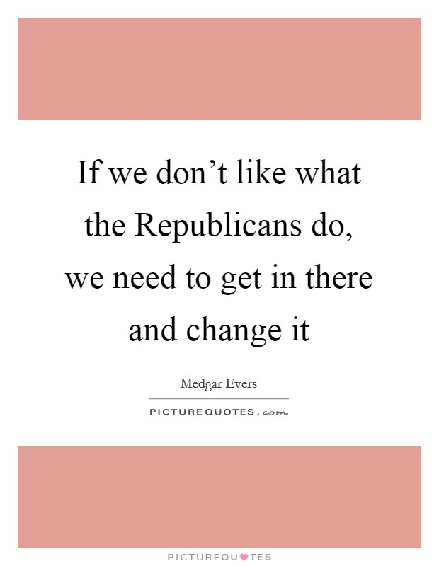If we don't like what the Republicans do, we need to get in there and change it Picture Quote #1