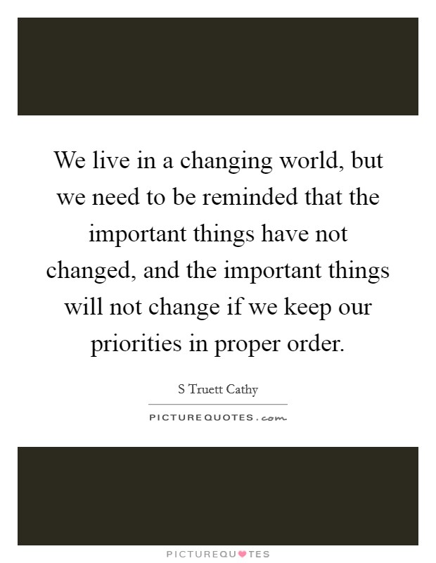 We live in a changing world, but we need to be reminded that the important things have not changed, and the important things will not change if we keep our priorities in proper order Picture Quote #1