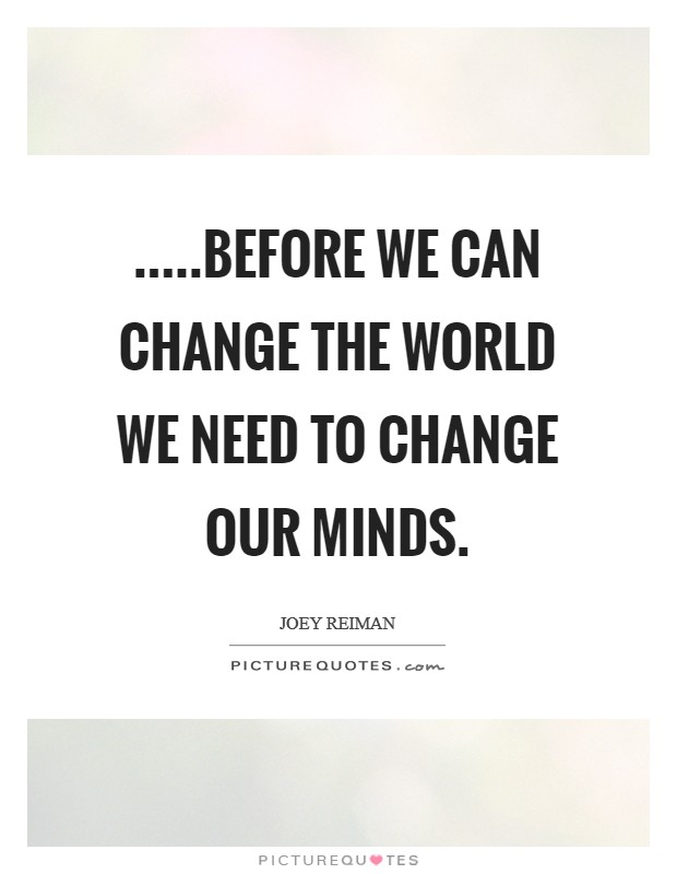 .....before we can change the world we need to change our minds Picture Quote #1