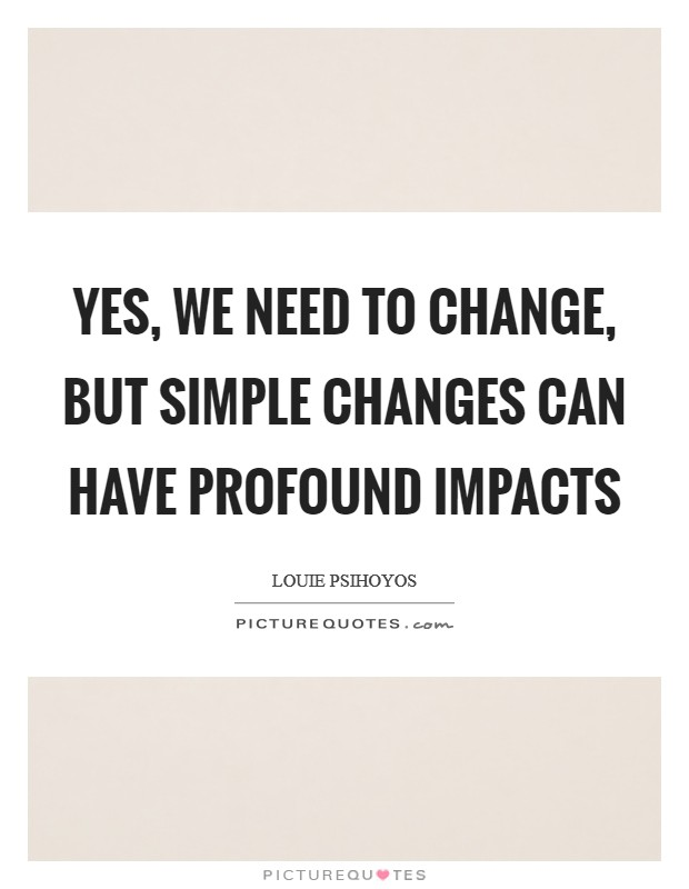 Yes, we need to change, but simple changes can have profound impacts Picture Quote #1