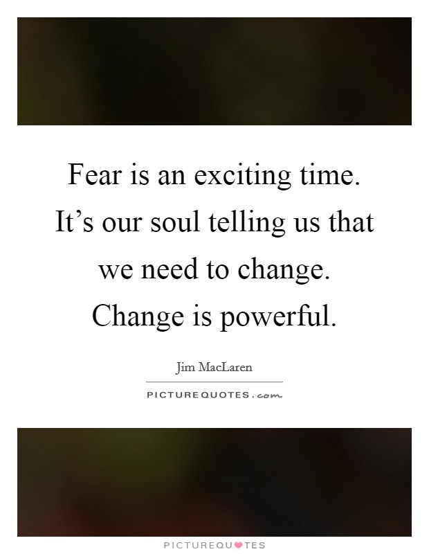 Fear is an exciting time. It's our soul telling us that we need to change. Change is powerful Picture Quote #1