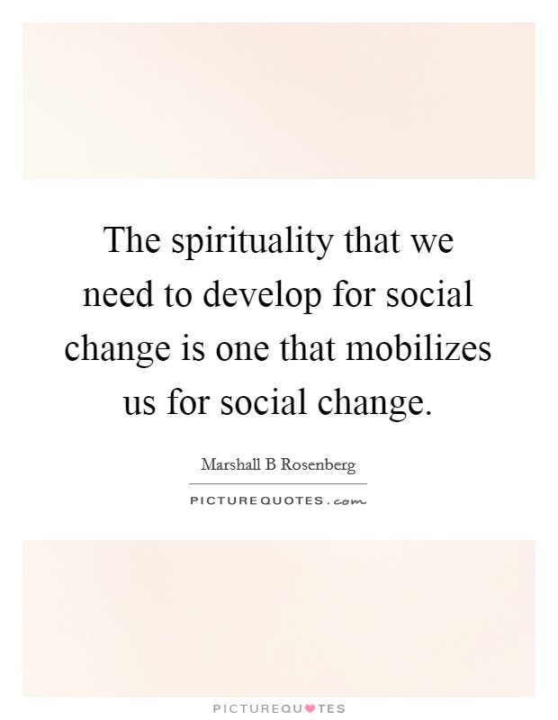 The spirituality that we need to develop for social change is one that mobilizes us for social change Picture Quote #1