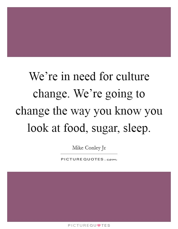 We're in need for culture change. We're going to change the way you know you look at food, sugar, sleep Picture Quote #1