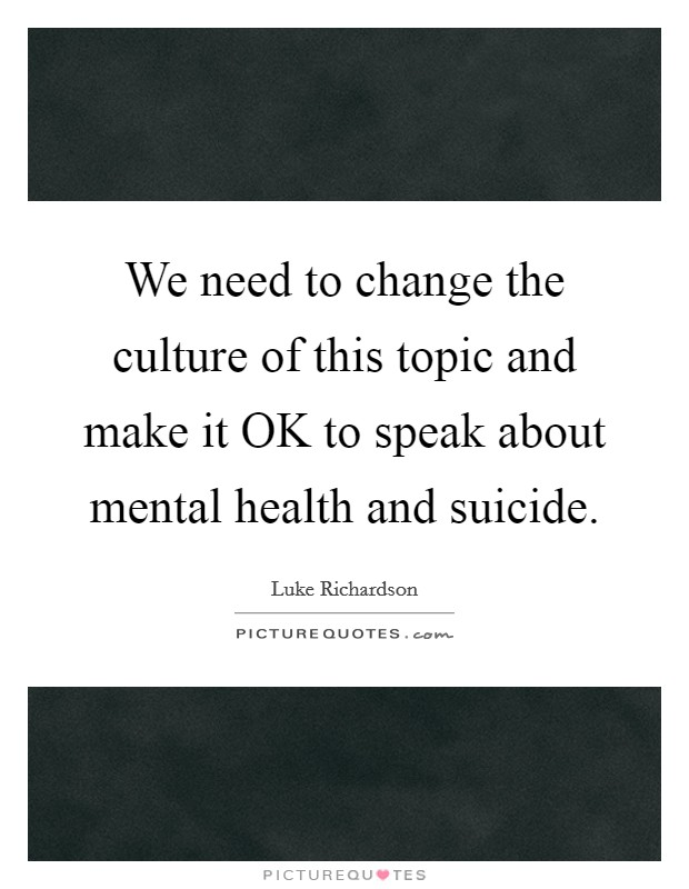 We need to change the culture of this topic and make it OK to speak about mental health and suicide Picture Quote #1