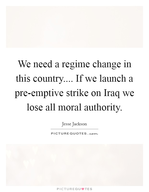 We need a regime change in this country.... If we launch a pre-emptive strike on Iraq we lose all moral authority Picture Quote #1