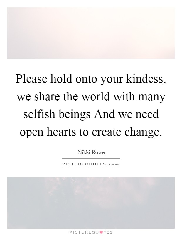 Please hold onto your kindess, we share the world with many selfish beings And we need open hearts to create change Picture Quote #1