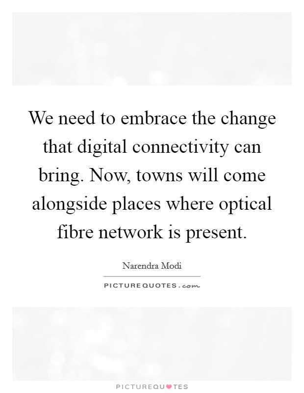 We need to embrace the change that digital connectivity can bring. Now, towns will come alongside places where optical fibre network is present Picture Quote #1