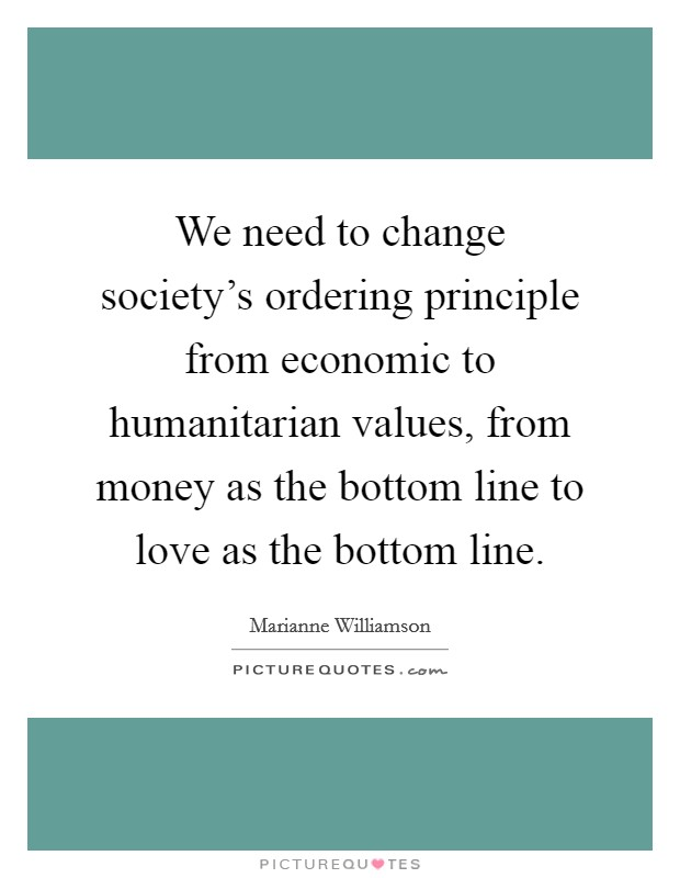 We need to change society's ordering principle from economic to humanitarian values, from money as the bottom line to love as the bottom line Picture Quote #1