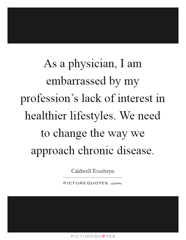 As a physician, I am embarrassed by my profession's lack of interest in healthier lifestyles. We need to change the way we approach chronic disease Picture Quote #1