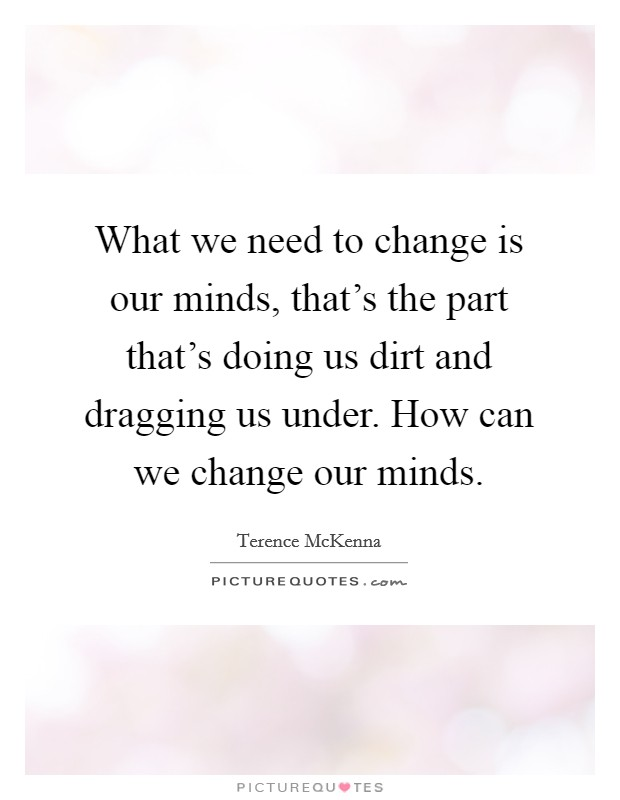 What we need to change is our minds, that's the part that's doing us dirt and dragging us under. How can we change our minds Picture Quote #1