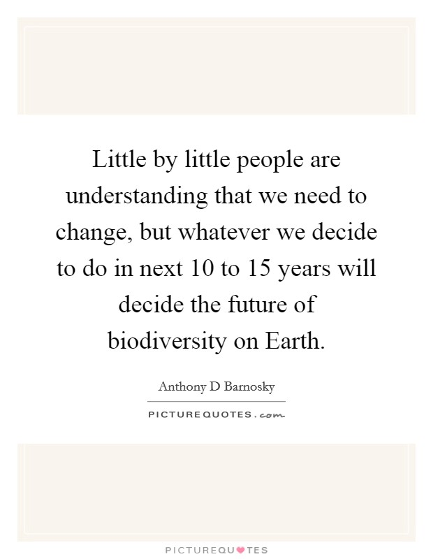 Little by little people are understanding that we need to change, but whatever we decide to do in next 10 to 15 years will decide the future of biodiversity on Earth Picture Quote #1