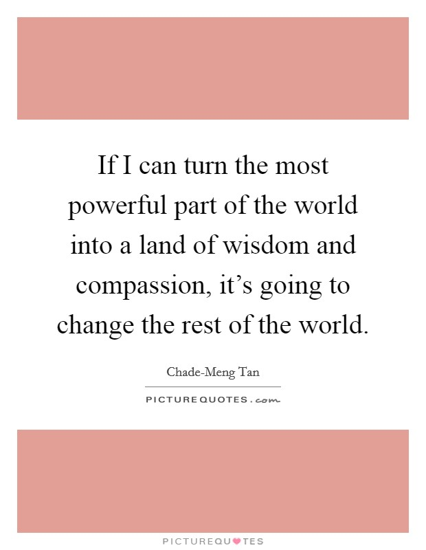 If I can turn the most powerful part of the world into a land of wisdom and compassion, it's going to change the rest of the world Picture Quote #1