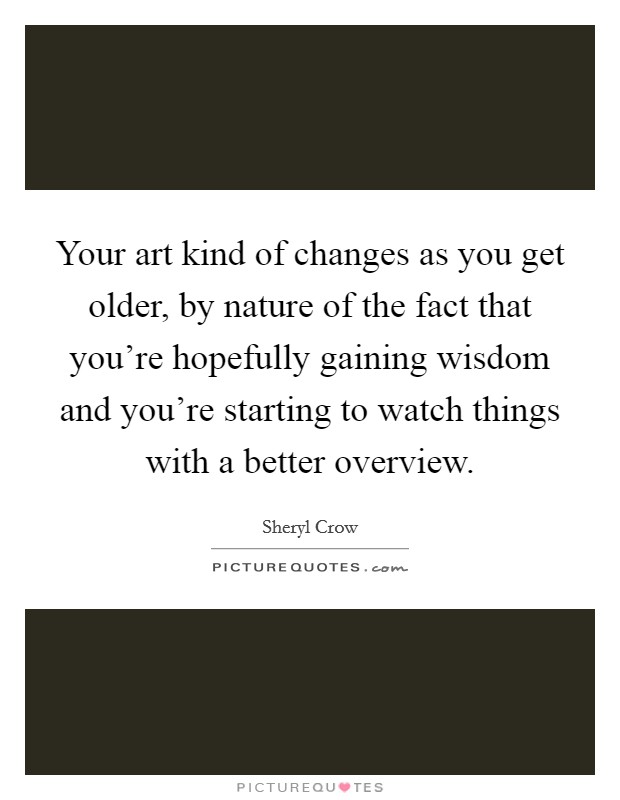 Your art kind of changes as you get older, by nature of the fact that you're hopefully gaining wisdom and you're starting to watch things with a better overview Picture Quote #1