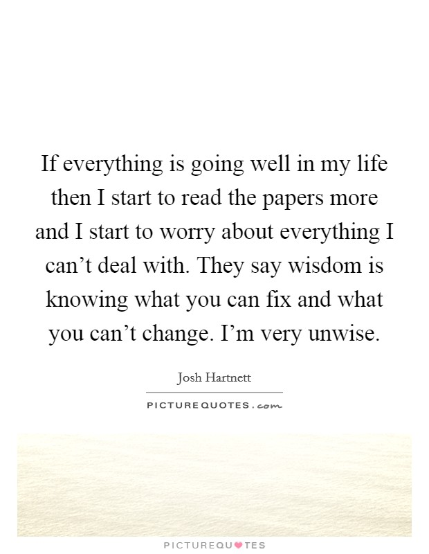 If everything is going well in my life then I start to read the papers more and I start to worry about everything I can't deal with. They say wisdom is knowing what you can fix and what you can't change. I'm very unwise Picture Quote #1