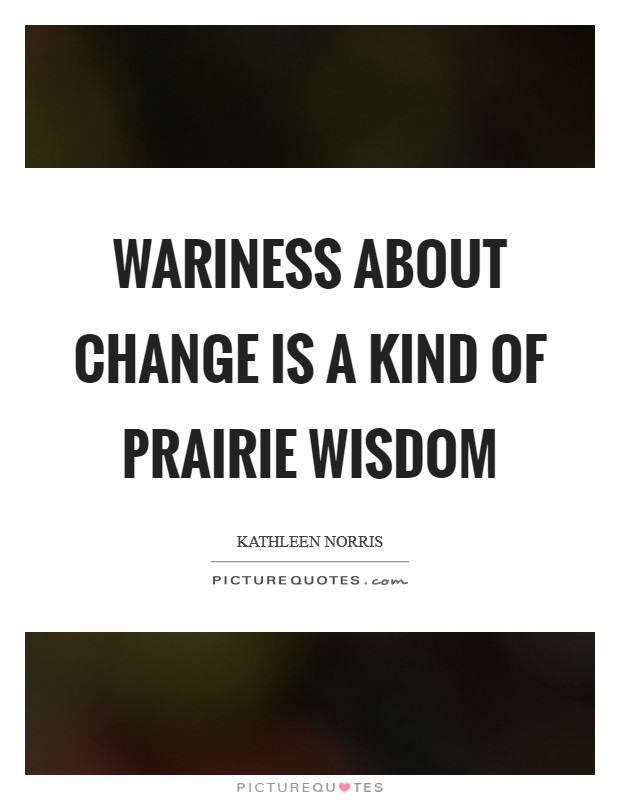 Wariness about change is a kind of prairie wisdom Picture Quote #1