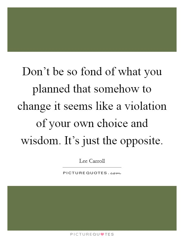 Don't be so fond of what you planned that somehow to change it seems like a violation of your own choice and wisdom. It's just the opposite Picture Quote #1