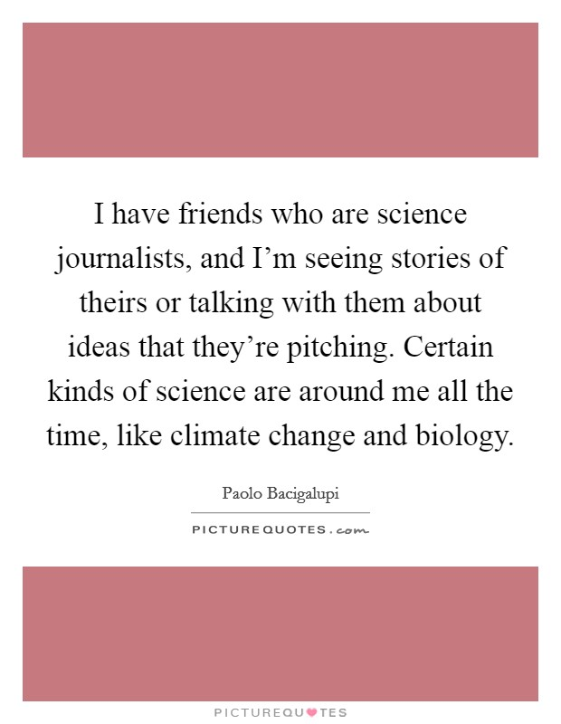 I have friends who are science journalists, and I'm seeing stories of theirs or talking with them about ideas that they're pitching. Certain kinds of science are around me all the time, like climate change and biology Picture Quote #1