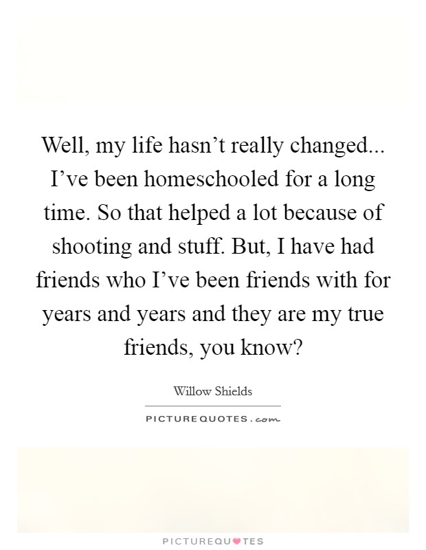 Well, my life hasn't really changed... I've been homeschooled for a long time. So that helped a lot because of shooting and stuff. But, I have had friends who I've been friends with for years and years and they are my true friends, you know? Picture Quote #1