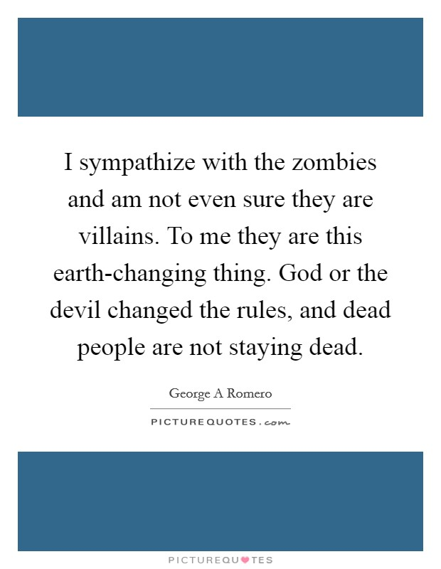 I sympathize with the zombies and am not even sure they are villains. To me they are this earth-changing thing. God or the devil changed the rules, and dead people are not staying dead Picture Quote #1