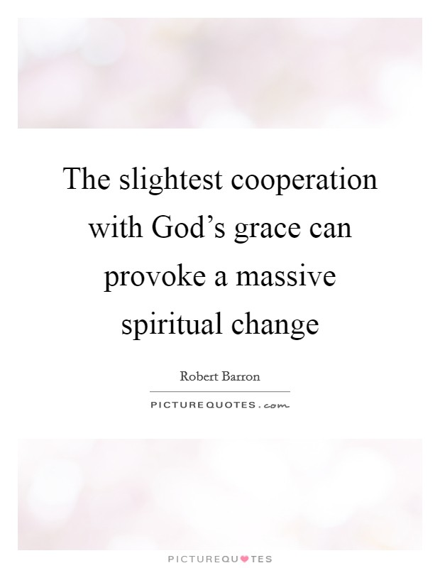 The slightest cooperation with God's grace can provoke a massive spiritual change Picture Quote #1