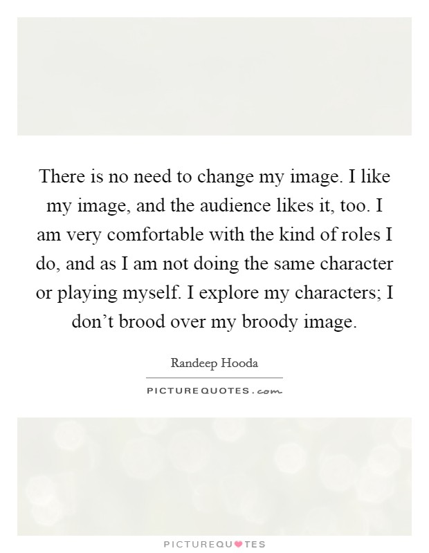There is no need to change my image. I like my image, and the audience likes it, too. I am very comfortable with the kind of roles I do, and as I am not doing the same character or playing myself. I explore my characters; I don't brood over my broody image Picture Quote #1