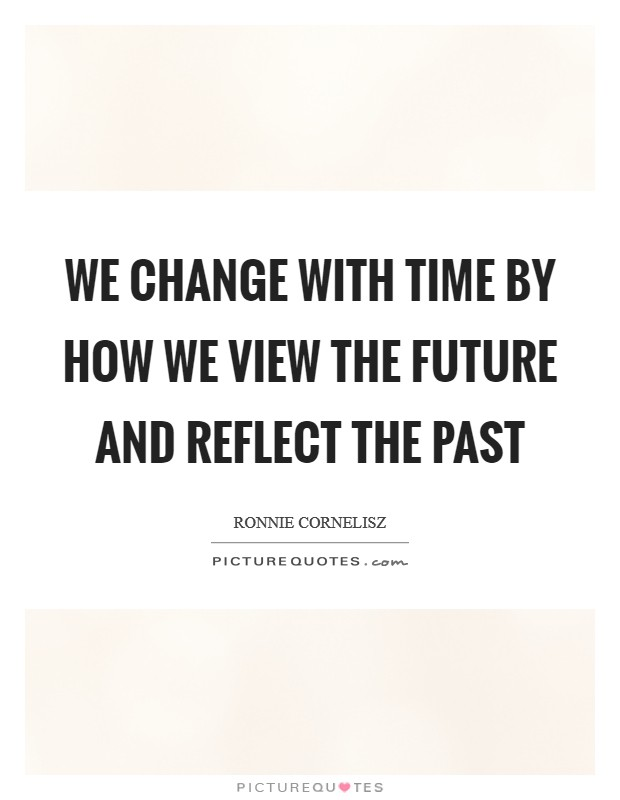 We change with time by how we view the future and reflect the past Picture Quote #1